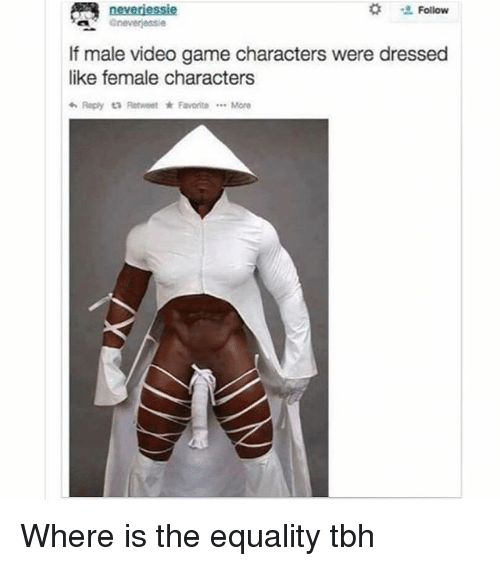 Memes, Tbh, and Game: Follow  If male video game characters were dressed  like female characters  わReply  Retweet ★ Favorite More Where is the equality tbh