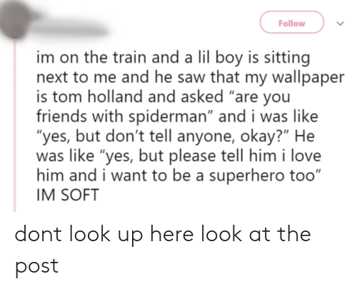 """superhero: Follow  im on the train and a lil boy is sitting  next to me and he saw that my wallpaper  is tom holland and asked """"are you  friends with spiderman"""" and i was like  """"yes, but don't tell anyone, okay?"""" He  was like """"yes, but please tell him i love  him and i want to be a superhero too""""  IM SOFT dont look up here look at the post"""