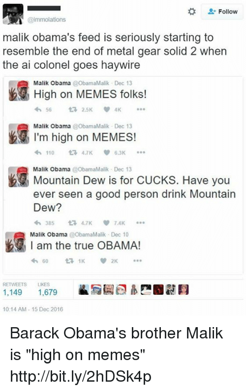"""Resemblant: Follow  @immolations  malik Obama's feed is seriously starting to  resemble the end of metal gear solid 2 when  the ai colonel goes haywire  High on MEMES folks!  Malik Obama  t 2.5K  Malik Obama  ObamaMalik Dec 13  I'm high on MEMES!  110  6.3K  Malik Obama @ObamaMalik Dec 13  Have you  Mountain Dew is for CUCKS. ever seen a good person drink Mountain  Dew?  TAK  am the true OBAMA!  Malik Obama  @ObamaMalik v 2K  RETWEETS LIKES  1,149  1,679  10:14 AM 15 Dec 2016 Barack Obama's brother Malik is """"high on memes"""" http://bit.ly/2hDSk4p"""