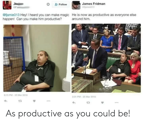 Magic, Mar, and Him: Follow  James Fridman  oF  @famie013 Hey! I heard you can make magic He is now as productive as everyone else  happen! Can you make him productive? around him.  15 PM-23 Mar 201  231 PM-25 Mar 201  12 As productive as you could be!