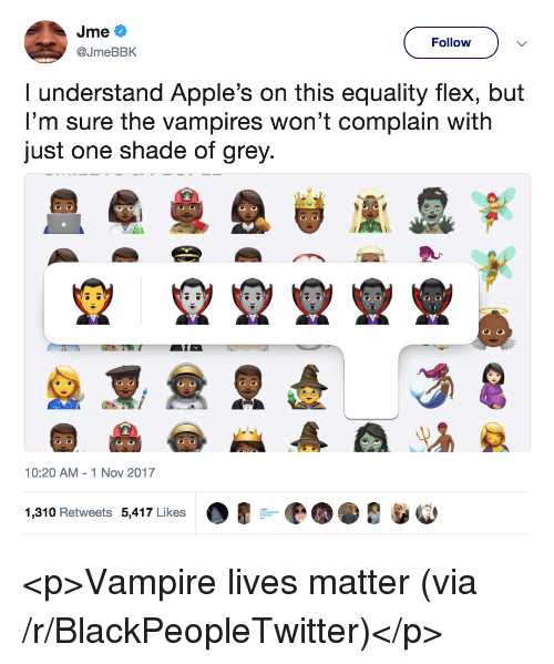 Lives Matter: Follow  @JmeBBK  I understand Apple's on this equality flex, but  I'm sure the vampires won't complain with  just one shade of grey  10:20 AM 1 Nov 2017  1,310 Retweets 5,417 Likes <p>Vampire lives matter (via /r/BlackPeopleTwitter)</p>