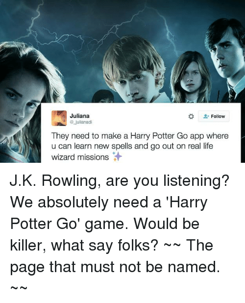 go game: Follow  Juliana  julianadi  They need to make a Harry Potter Go app where  u can learn new spells and go out on real life  wizard missions J.K. Rowling, are you listening? We absolutely need a 'Harry Potter Go' game. Would be killer, what say folks?  ~~ The page that must not be named. ~~