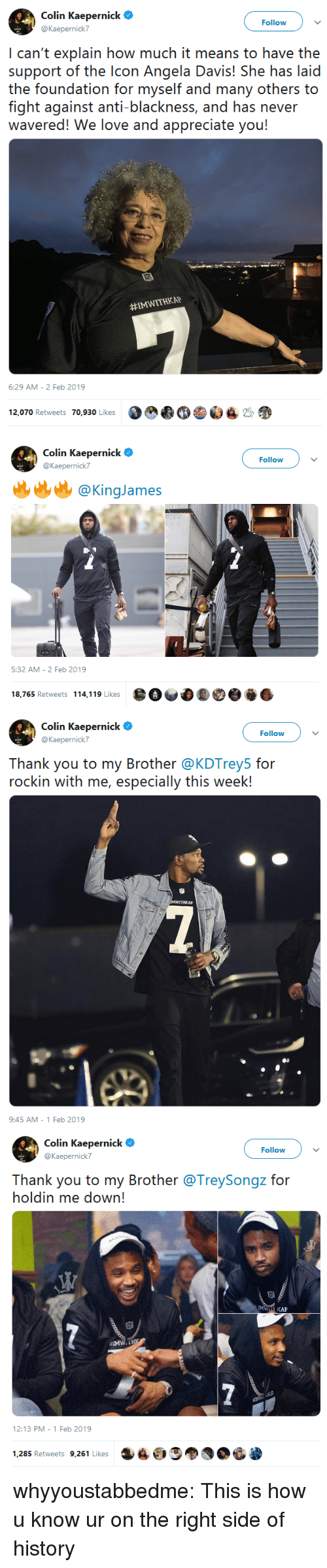 Colin Kaepernick, Love, and Tumblr: Follow  @Kaepernick7  I can't explain how much it means to have the  support of the lcon Angela Davis! She has laid  the foundation for myself and many others to  fight against anti-blackness, and has never  wavered! We love and appreciate you!  #IMWITHKAP  6:29 AM- 2 Feb 2019  12,070 Retweets 70,930 LikesC  2   Colin Kaepernick  @Kaepernick7  Follow  逃@KingJames  5:32 AM- 2 Feb 2019  18,765 Retweets 114,119 Likes   Colin Kaepernick e  @Kaepernick7  Follow  Thank you to my Brother @KDTrey5 for  rockin with me, especially this week!  AP  9:45 AM- 1 Feb 2019   Colin Kaepernick  @Kaepernick7  Follow  Thank you to my Brother@TreySongz for  holdin me down!  12:13 PM-1 Feb 2019  1,285 Retweets 9,261 Likes whyyoustabbedme:  This is how u know ur on the right side of history
