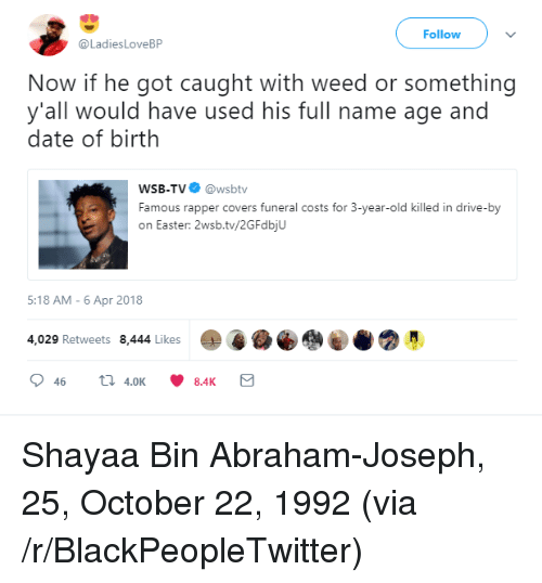 Wsbtv: Follow  @LadiesLoveBP  Now if he got caught with weed or something  y'all would have used his full name age and  date of birth  WSB-TV@wsbtv  Famous rapper covers funeral costs for 3-year-old killed in drive-by  on Easter: 2wsb.tv/2GFdbjU  5:18 AM-6 Apr 2018  4,029 Retweets 8,444 Likes <p>Shayaa Bin Abraham-Joseph, 25, October 22, 1992 (via /r/BlackPeopleTwitter)</p>