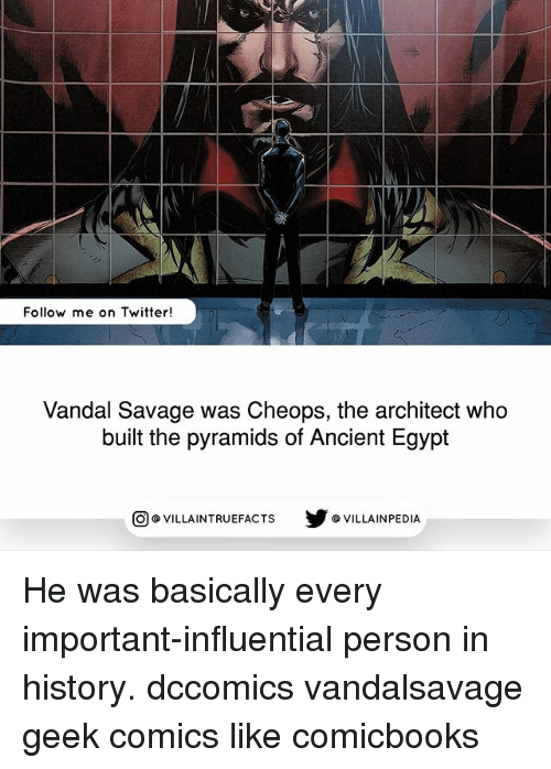 Egypte: Follow me on Twitter!  Vandal Savage was Cheops, the architect who  built the pyramids of Ancient Egypt  回@VILLA IN TRUEFACTS  步@VILLA IN PEDI He was basically every important-influential person in history. dccomics vandalsavage geek comics like comicbooks