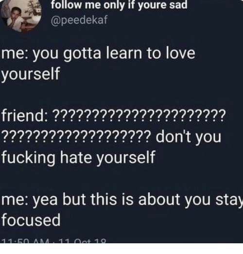 Fucking, Love, and Sad: follow me only if youre sad  @peedekaf  me: you gotta learn to love  yourself  friend: ??????????????????????  ??????????????????? don't you  fucking hate yourself  me: yea but this is about you stay  focused  11.5O AMA 11 ot 19