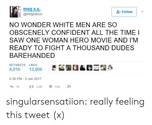hero movie: Follow    @megsauce  NO WONDER WHITE MEN ARE SO  OBSCENELY CONFIDENT ALL THE TIME I  SAW ONE WOMAN HERO MOVIE AND I'M  READY TO FIGHT A THOUSAND DUDES  BAREHANDED  RETWEETS LIKES  4,016 13,956  [J  6:38 PM-3 Jun 2017 singularsensatiion: really feeling this tweet (x)