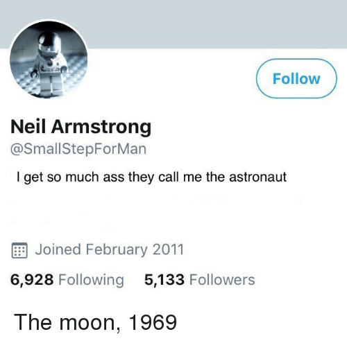 Neil Armstrong, Moon, and The Moon: Follow  Neil Armstrong  @SmallStepForMan  I get so much ass they call me the astronaut  E Joined February 2011  6,928 Following 5,133 Followers The moon, 1969