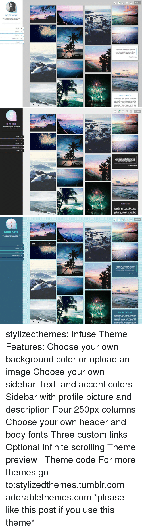 Target, Tumblr, and Blog: Follow  or  NFUSE THEME   INFUSE THEME   INFUSE THEME  This is a  668  Tve learned that people forget  THIS IS A TEXT POST stylizedthemes: Infuse Theme Features:  Choose your own background color or upload an image  Choose your own sidebar, text, and accent colors  Sidebar with profile picture and description Four 250px columns  Choose your own header and body fonts Three custom links Optional infinite scrolling  Theme preview | Theme code  For more themes go to:stylizedthemes.tumblr.com  adorablethemes.com *please like this post if you use this theme*