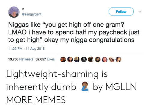 """Dank, Dumb, and Lmao: Follow  @sangargent  Niggas like """"you get high off one gram?  LMAO i have to spend half my paycheck just  to get high"""" okay my nigga congratulations  11:22 PM-14 Aug 2018  13,738 Retweets 82,657 Likes O4 Lightweight-shaming is inherently dumb 🤦🏾♂️ by MGLLN MORE MEMES"""