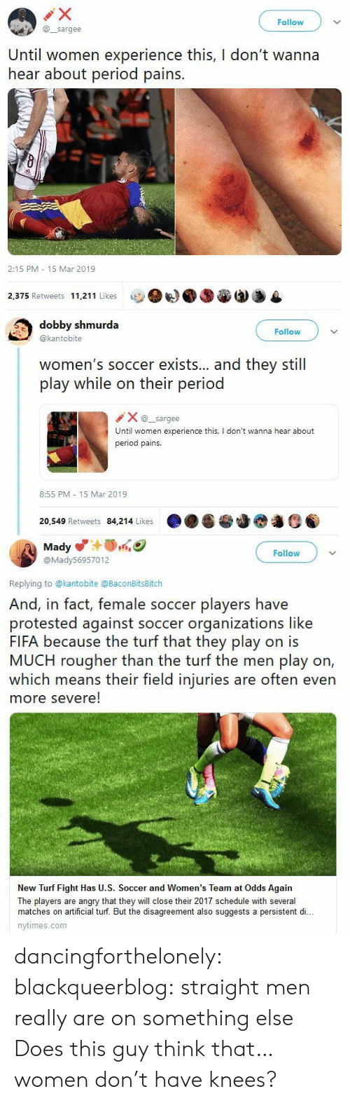 Fifa, Period, and Soccer: Follow  @sargee  Until women experience this, I don't wanna  hear about period pains.  2:15 PM 15 Mar 2019  2,375 Retweets 11,211 Likes   dobby shmurda  @kantobite  Follow  women's soccer exists... and they still  play while on their period  Xsargee  Until women experience this, I don't wanna hear about  period pains.  8:55 PM 15 Mar 2019  20,549 Retweets 84,214 Likes   Mady  @Mady56957012  Follow  Replying to @kantobite @BaconBitsBitch  And, in fact, female soccer players have  protested against soccer organizations like  FIFA because the turf that they play on is  MUCH rougher than the turf the men play on,  which means their field injuries are often even  more severe!  New Turf Fight Has U.S. Soccer and Women's Team at Odds Again  The players are angry that they will close their 2017 schedule with several  matches on artificial turf. But the disagreement also suggests a persistent di..  nytimes.com dancingforthelonely:  blackqueerblog:   straight men really are on something else    Does this guy think that…women don't have knees?