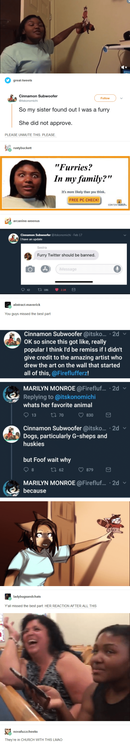 "Church, Dogs, and Family: Follow  So my sister found out I was a furry  She did not approve  PLEASE UNMUTE THIS. PLEASE  ""Furries?  In my family?""  It's more likely than you think  FREE PC CHECK  Feb 17  I have an update  Sestra  Furry Twitter should be banned.  Message  You guys missed the best part  Cinnamon Subwoofer @itsko... 2d  OK so since this got like, really  popular I think l'd be remiss if I didn't  give credit to the amazing artist who  drew the art on the wall that started  all of this, @Fireflufferz!  MARILYN MONROE@Firefluf.... 2d  Replying to @itskonomichi  whats her favorite anima  Cinnamon Subwoofer @itsko... 2d  Dogs, particularly G-sheps and  huskies  but Foof wait why  tl 62 879  MARILYN MONROE @Firefluf... 2d v  because  Yall missed the best part: HER REACTION AFTER ALL THIS  They're in CHURCH WITH THIS LMAO"