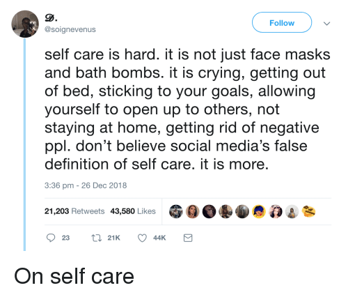 getting out of bed: Follow  @soignevenus  self care is hard. it is not just face masks  and bath bombs. it is crying, getting out  of bed, sticking to your goals, allowing  yourself to open up to others, not  staying at home, getting rid of negative  ppl. don't believe social media's false  definition of self care. it is more  3:36 pm -26 Dec 2018  21,203 Retweets 43,580 Likes On self care