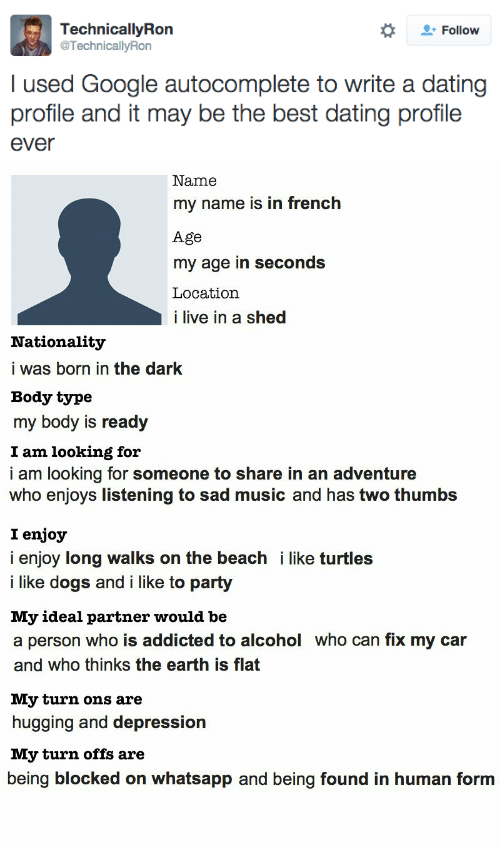 Like Turtles: Follow  TechnicallyRon  @TechnicallyRon  I used Google autocomplete to write a dating  profile and it may be the best dating profile  ever   Name  my name is in french  Age  my age in seconds  Location  i live in a shed  Nationality  i was born in the dark  Body type  my body is ready  I am looking for  i am looking for someone to share in an adventure  who enjoys listening to sad music and has two thumbs  I enjoy  i enjoy long walks on the beach i like turtles  i like dogs and i like to party  My ideal partner would be  a person who is addicted to alcohol who can fix my car  and who thinks the earth is flat  My turn ons are  hugging and depression  My turn offs are  being blocked on whatsapp and being found in human form