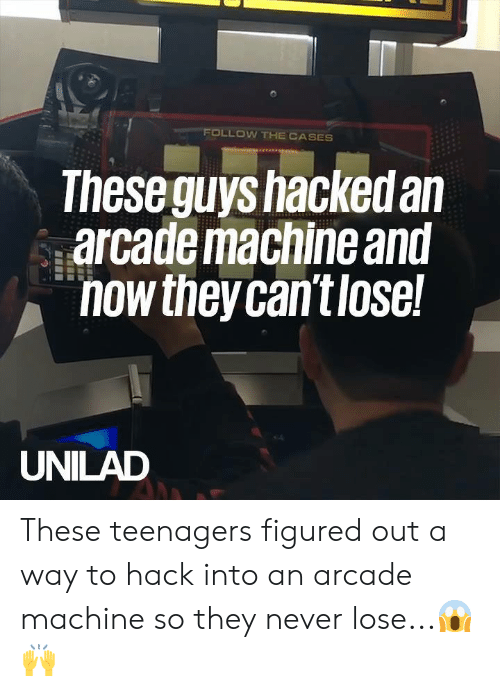 arcade: FOLLOW THE CASES  Theseguys hackedan  arcademaciine anu  nowtheycan't lose  UNILAD These teenagers figured out a way to hack into an arcade machine so they never lose...😱🙌