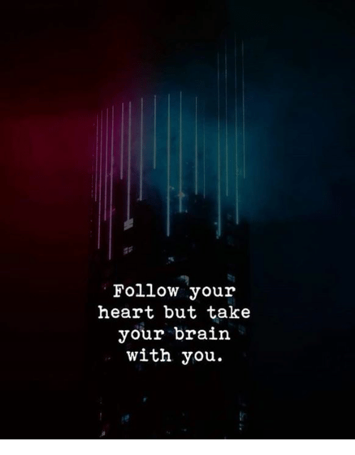 Brain, Heart, and You: Follow your  heart but take  your brain  with you.
