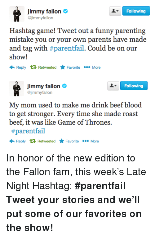 roast beef: Following  jimmy fallon  @jimmyfallon  Hashtag game! Tweet out a funny parenting  mistake you or your own parents have made  and tag with #parentail. Could be on our  show!  Reply RetweetedFavoriteMore   Following  jimmy fallon  @jimmyfallon  My mom used to make me drink beef blood  to get stronger. Every time she made roast  beef, it was like Game of Thrones.  #parentail  Reply RetweetedFavoriteMore <p>In honor of the new edition to the Fallon fam, this week&rsquo;s Late Night Hashtag:<strong> #parentfail</strong></p> <p><strong>Tweet your stories and we&rsquo;ll put some of our favorites on the show!</strong></p>