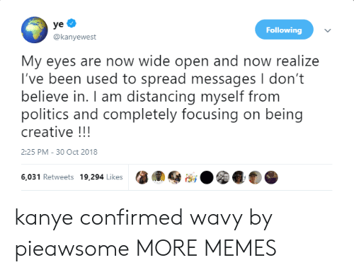 Dank, Kanye, and Memes: Following  @kanyewest  My eyes are now wide open and now realize  I've been used to spread messages I don't  believe in. I am distancing myself from  politics and completely focusing on being  creative!!!  2:25 PM-30 Oct 2018  6,031 Retweets 19.294ikes0 0 kanye confirmed wavy by pieawsome MORE MEMES