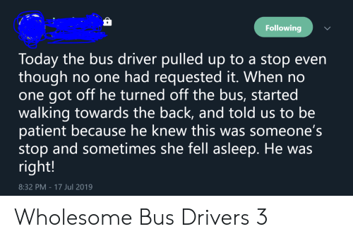 Patient, Today, and Wholesome: Following  Today the bus driver pulledup to a stop even  though  one got off he turned off the bus, started  walking towards the back, and told us to be  patient because he knew this was someone's  stop and sometimes she fell asleep. He was  right!  no one had requested it. When no  8:32 PM - 17 Jul 2019 Wholesome Bus Drivers 3