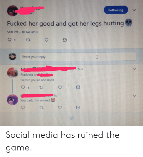 Social Media, The Game, and Game: Following  vo  Fucked her good and got her legs hurting  5:00 PM 10 Jul 2019  1  ti  I  Tweet your reply  59s  Replying to  Eii bro you're not small  1  ti  P  You barb. I'm wicked  9s Social media has ruined the game.