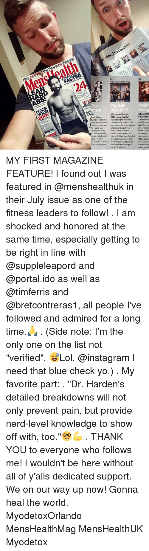 """wicks: FollowThe Leaders  How Joe Wicks Made Fitness His Business  MensWoalth  2A  03  24.  04  LEAN  Ways l  urn Fat  n24hrs  ACK  OUR  BODY  The Full-  Positi  mentBody MOT  CLldo  RUN  ara  @FaisalPM  50k Mindse  thod Maker  @Dr.Jacob.Harden  Gregor's coach is  ing a movement  ved, er, movement.  223k Injury Averter  Attempting to perform  complex exercises at the  gym without the necessary  The Nike m  and MH am  wing you to use  theThe inse  the ne  understanding of your  has led many a man to  injury. Dr Harden's detailed  also the mo  lenge your body  in) through every  motion, Ido Portal  body's biomechanics  cheerful for  From Faisal  can expect  workout vid  aged-where  breakdowns will not only  prevent pain, but provide  ow failed-to make  your bodyw  free training cool. nerd-level knowledge to irresistible e  fat and buil  show off with, too.  guaranteed MY FIRST MAGAZINE FEATURE! I found out I was featured in @menshealthuk in their July issue as one of the fitness leaders to follow! . I am shocked and honored at the same time, especially getting to be right in line with @suppleleapord and @portal.ido as well as @timferris and @bretcontreras1, all people I've followed and admired for a long time.🙏 . (Side note: I'm the only one on the list not """"verified"""". 😅Lol. @instagram I need that blue check yo.) . My favorite part: . """"Dr. Harden's detailed breakdowns will not only prevent pain, but provide nerd-level knowledge to show off with, too.""""🤓💪 . THANK YOU to everyone who follows me! I wouldn't be here without all of y'alls dedicated support. We on our way up now! Gonna heal the world. MyodetoxOrlando MensHealthMag MensHealthUK Myodetox"""