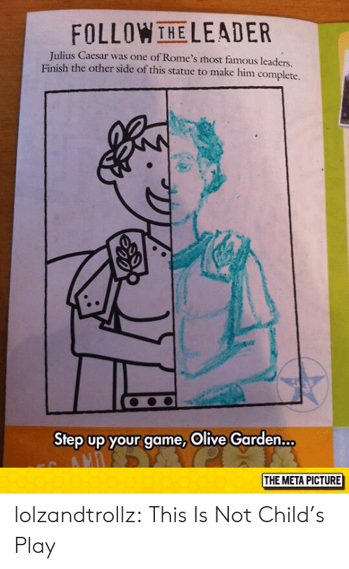 Child's Play, Olive Garden, and Tumblr: FOLLOWTHELEADER  Julius Caesar was one of Rome's host famous leaders.  Finish the other side of this statue to make him complete.  IA  Step up your game, Olive Garden...  THE META PICTURE lolzandtrollz:  This Is Not Child's Play