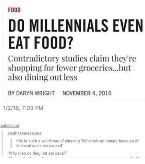 "Food, Hungry, and Memes: FOOD  DO MILLENNIALS EVEN  EAT FOOD?  Contradictory studies claim they're  shopping for fewer groceries...but  also dining out less  BY DARYN WRIGHTNOVEMBER 4, 2016  1/2/18, 7:03 PM  nakebitcat  this is such a weird way of phrasing ""Millenials go hungry because of  financial crisis we caused  Why then do they not eat cake?"