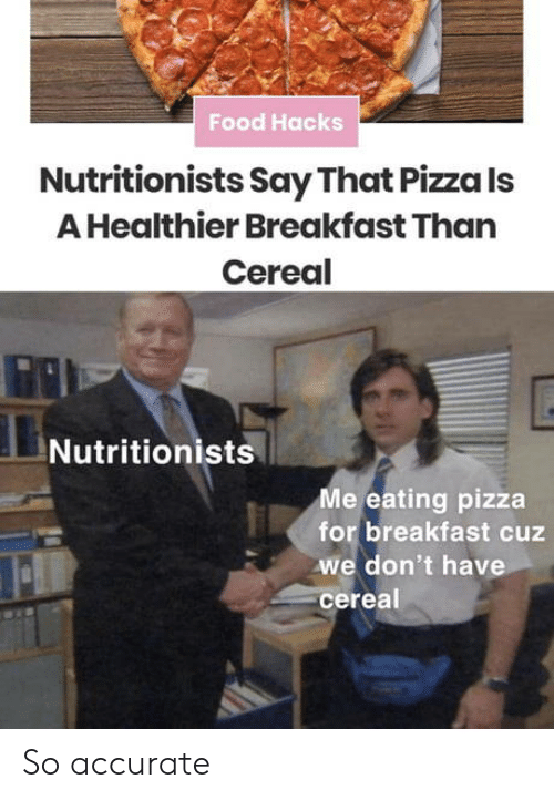 cereal: Food Hacks  Nutritionists Say That Pizza Is  A Healthier Breakfast Than  Cereal  Nutritionists  Me eating pizza  for breakfast cuz  we don't have  cereal So accurate