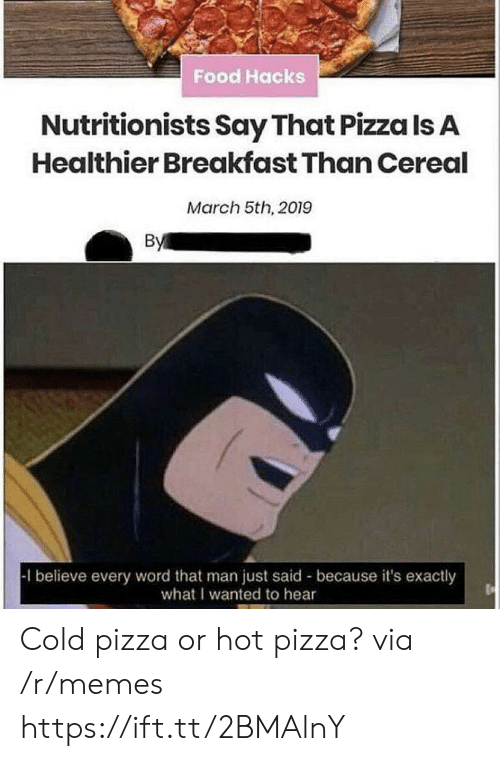 cereal: Food Hacks  Nutritionists Say That Pizza Is A  Healthier Breakfast Than Cereal  March 5th, 2019  By  1 believe every word that man just said because it's exactly  what I wanted to hear Cold pizza or hot pizza? via /r/memes https://ift.tt/2BMAlnY