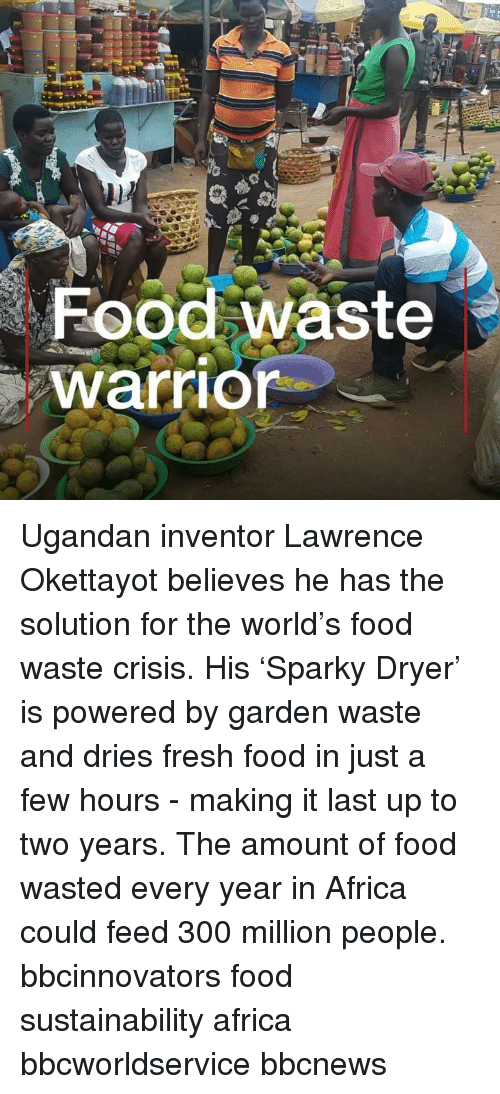 Africa, Food, and Fresh: Food waste  warrior Ugandan inventor Lawrence Okettayot believes he has the solution for the world's food waste crisis. His 'Sparky Dryer' is powered by garden waste and dries fresh food in just a few hours - making it last up to two years. The amount of food wasted every year in Africa could feed 300 million people. bbcinnovators food sustainability africa bbcworldservice bbcnews