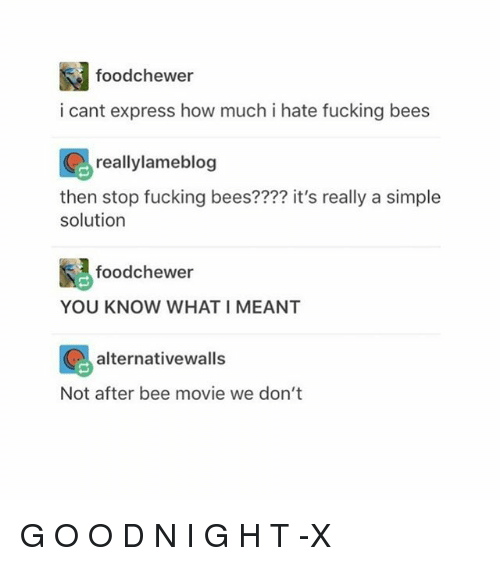ةة: foodchewer  i cant express how much i hate fucking bees  reallylameblog  then stop fucking bees???? it's really a simple  solution  foodchewer  YOU KNOW WHAT I MEANT  ion alternativewalls  Not after bee movie we don't G O O D N I G H T -X
