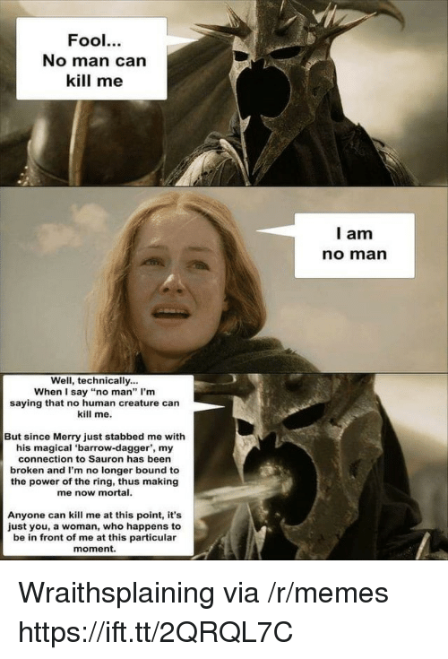 """sauron: Fool.  No man can  kill me  l am  no marn  Well, technically...  When I say """"no man"""" I'm  saying that no human creature can  kill me.  But since Merry just stabbed me with  his magical 'barrow-dagger', my  connection to Sauron has been  broken and I'm no longer bound to  the power of the ring, thus making  me now mortal.  Anyone can kill me at this point, it's  just you, a woman, who happens to  be in front of me at this particular  moment. Wraithsplaining via /r/memes https://ift.tt/2QRQL7C"""