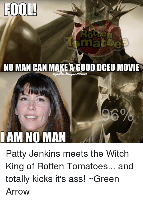 Rotten Tomatoes: FOOL!  NO MAN CAN MAKE ANGOOD DCEU MOVIE  ejustice,league,memes  96%  AM NO MAN Patty Jenkins meets the Witch King of Rotten Tomatoes... and totally kicks it's ass! ~Green Arrow