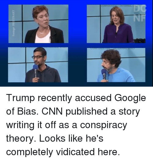 Conspiracy Theory: footage: BRI İTBART Trump recently accused Google of Bias.   CNN published a story writing it off as a conspiracy theory.   Looks like he's completely vidicated here.