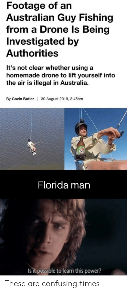 Drone: Footage of an  Australian Guy Fishing  from a Drone Is Being  Investigated by  Authorities  It's not clear whether using a  homemade drone to lift yourself into  the air is illegal in Australia  By Gavin Butler  30 August 2019, 3:45am  ICT  VB  Florida man  Is it possible to learn this power? These are confusing times