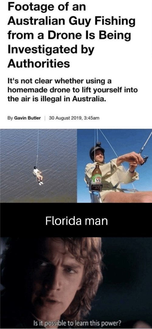 august: Footage of an  Australian Guy Fishing  from a Drone Is Being  Investigated by  Authorities  It's not clear whether using a  homemade drone to lift yourself into  the air is illegal in Australia.  By Gavin Butler  30 August 2019, 3:45am  ICT  VB  Florida man  Is it possible to learn this power?