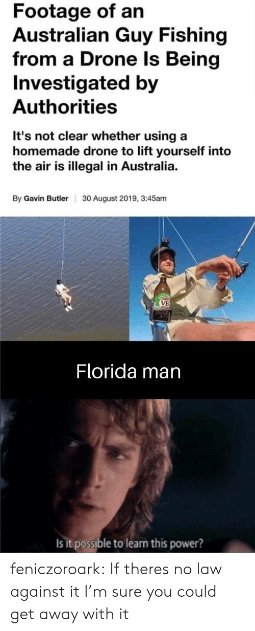 Drone: Footage of an  Australian Guy Fishing  from a Drone Is Being  Investigated by  Authorities  It's not clear whether using a  homemade drone to lift yourself into  the air is illegal in Australia.  By Gavin ButlerI  30 August 2019, 3:45am  ACT  VB  Florida man  Is it possible to learn this power? feniczoroark:  If theres no law against it I'm sure you could get away with it