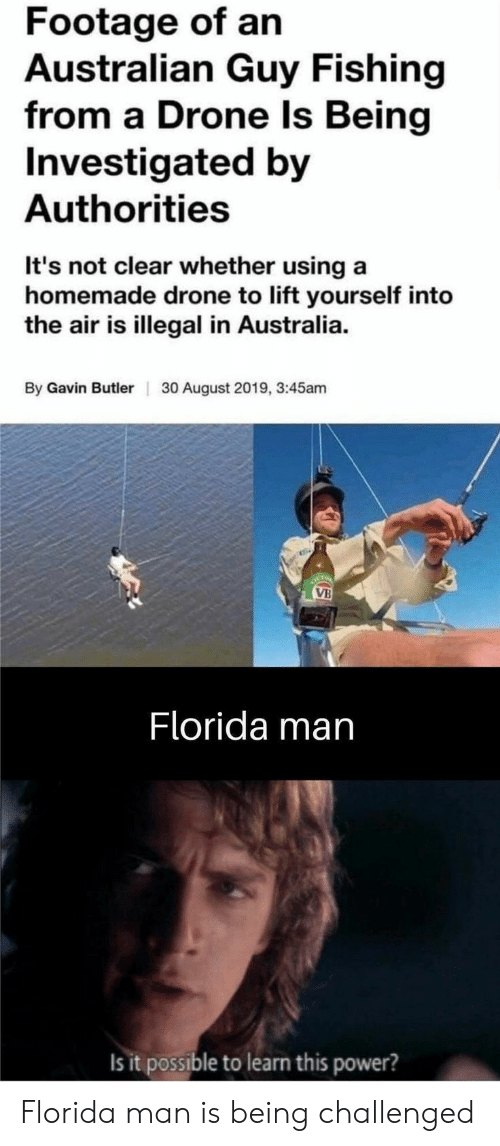 Drone, Florida Man, and Australia: Footage of an  Australian Guy Fishing  from a Drone ls Being  Investigated by  Authorities  It's not clear whether using a  homemade drone to lift yourself into  the air is illegal in Australia  By Gavin Butler  30 August 2019, 3:45am  OCTO  VB  Florida man  Is it possible to learn this power? Florida man is being challenged