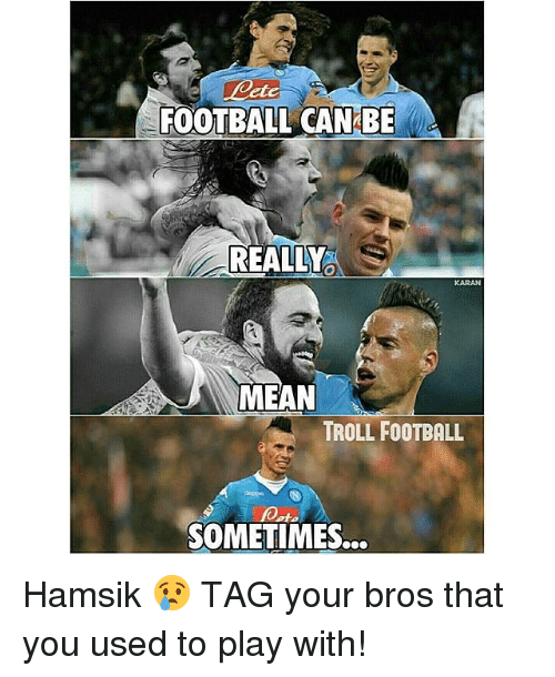 Hamsik: FOOTBALL CAN BE  REALLO  MEAN  TROLL FOOTBALL  foot.  SOMETIMES... Hamsik 😢 TAG your bros that you used to play with!