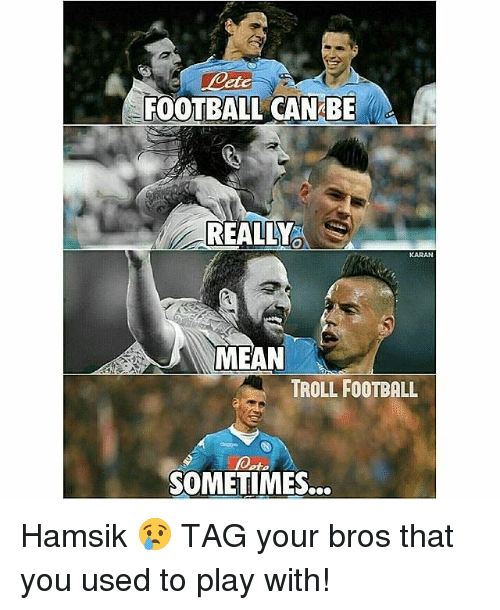 Hamsik: FOOTBALL CAN BE  REALLY  KARAN  MEAN  TROLL FOOTBALL  foot.  SOMETIMES... Hamsik 😢 TAG your bros that you used to play with!