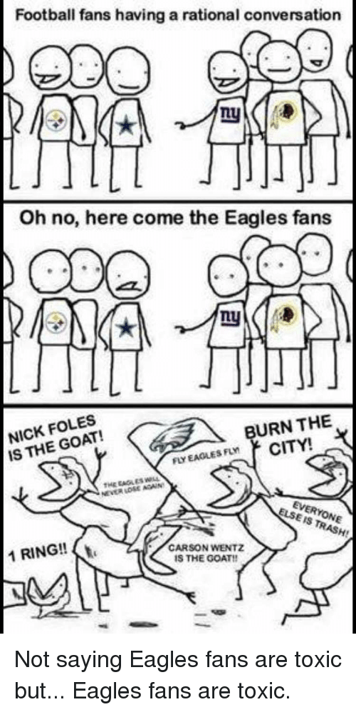 Philadelphia Eagles, Football, and Nfl: Football fans having a rational conversation  Oh no, here come the Eagles fans  NICK FOLES  IS THE GOAT!  BURN THE  FLY EAGLES FLY  EVERYONE  ELSEIS TRASH!  1 RING!!  CARSON WENTZ  IS THE GOAT!!