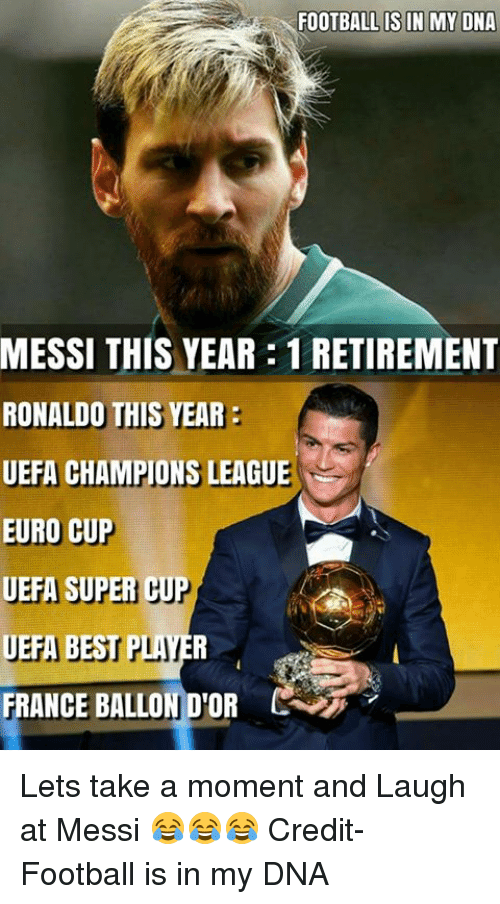 uefa champion league: FOOTBALL IS IN MY DNA  MESSI THIS YEAR:1 RETIREMENT  RONALDO THIS YEAR  UEFA CHAMPIONS LEAGUE  EURO CUP  UEFA SUPER  CU  UEFA BEST  PLAI  FRANCE BALLON D'OR Lets take a moment and Laugh at Messi 😂😂😂   Credit- Football is in my DNA