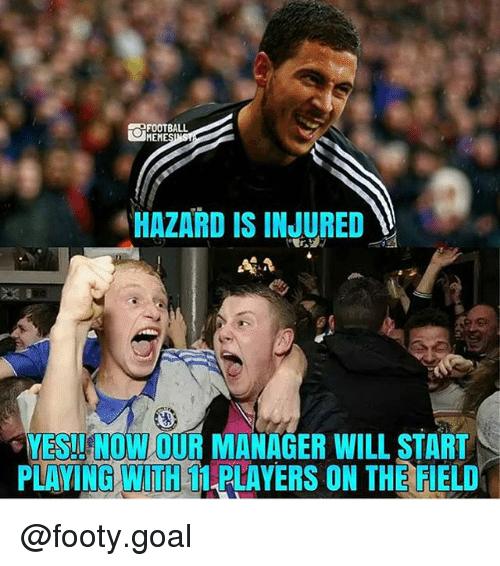 Football Meme: FOOTBALL  MEME  HAZARD IS INJURED  YES! NOW OUR MANAGER WILL START  PLAYING WITH T PLAYERS ON THE FIELD @footy.goal