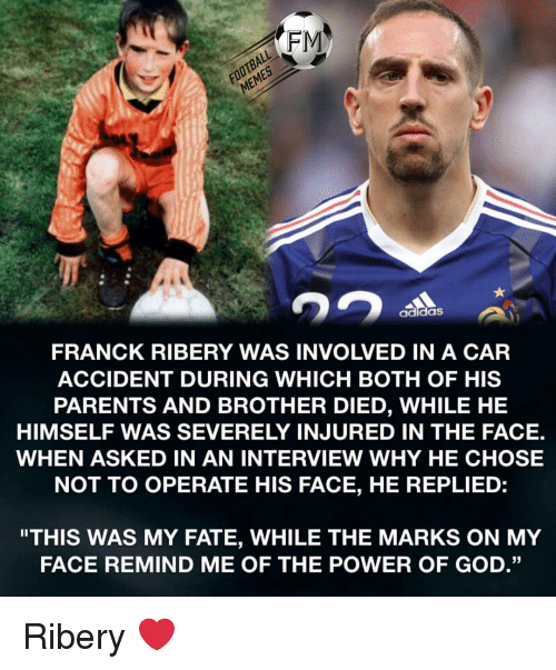 "Football Memes: FOOTBALL  MEMES  FRANCK RIBERY WAS INVOLVED IN A CAR  ACCIDENT DURING WHICH BOTH OF HIS  PARENTS AND BROTHER DIED, WHILE HE  HIMSELF WAS SEVERELY INJURED IN THE FACE.  WHEN ASKED IN AN INTERVIEW WHY HE CHOSE  NOT TO OPERATE HIS FACE, HE REPLIED:  adidaS  ""THIS WAS MY FATE, WHILE THE MARKS ON MY  FACE REMIND ME OF THE POWER OF GOD."" Ribery ❤️"