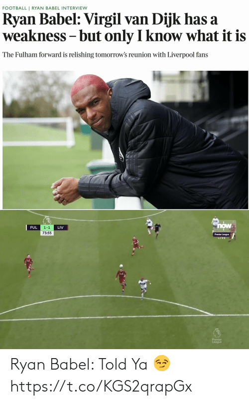 Football, Memes, and Premier League: FOOTBALL | RYAN BABEL INTERVIEW  Ryan Babel: Virgil van Dijk has a  weakness- but only I know what it is  The Fulham forward is relishing tomorrow's reunion with Liverpool fans   now  1-1  73:55  FUL  LIV  Premier League  V E  닒 Ryan Babel: Told Ya 😏 https://t.co/KGS2qrapGx