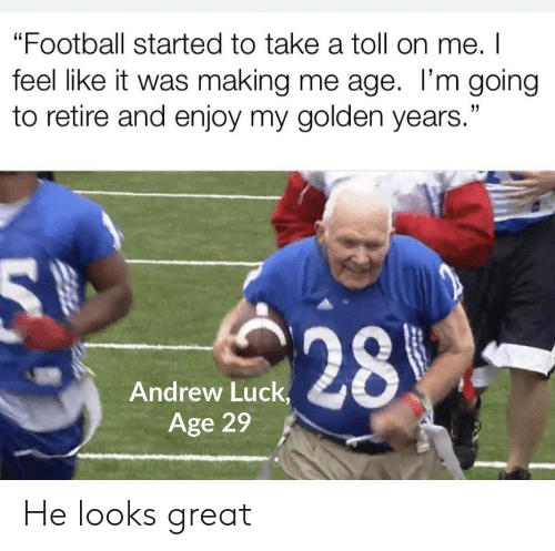 "andrew: ""Football started to take a toll on me. I  feel like it was making me age. I'm going  to retire and enjoy my golden years.""  28  Andrew Luck,  Age 29 He looks great"