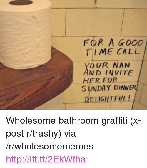 "Graffiti, Good, and Http: FOR A GOOD  TIME CALL  OUR NAN  ND INVITE  SUNDAY DINNER  ELIGHTFUL!  HER FOR <p>Wholesome bathroom graffiti (x-post r/trashy) via /r/wholesomememes <a href=""http://ift.tt/2EkWfha"">http://ift.tt/2EkWfha</a></p>"