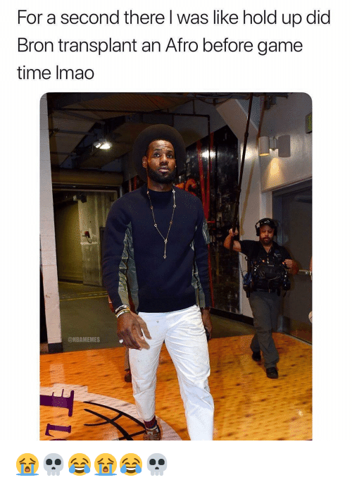 transplant: For a second there l was like hold up did  Bron transplant an Afro before game  time Imao  @NBAMEMES 😭💀😂😭😂💀