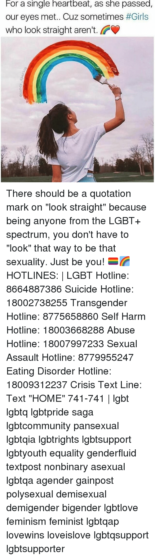 "heartbeats: For a single heartbeat, as she passed,  our eyes met. Cuz sometimes #Girls  who look straight aren't.  O) There should be a quotation mark on ""look straight"" because being anyone from the LGBT+ spectrum, you don't have to ""look"" that way to be that sexuality. Just be you! 🏳️‍🌈🌈 HOTLINES: 