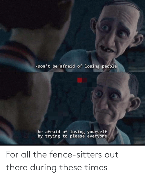 there: For all the fence-sitters out there during these times
